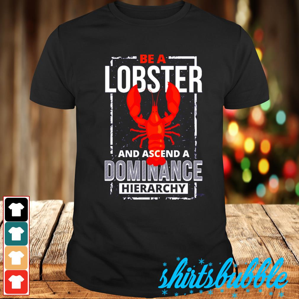 Be a lobster and ascend a dominance hierachy shirt