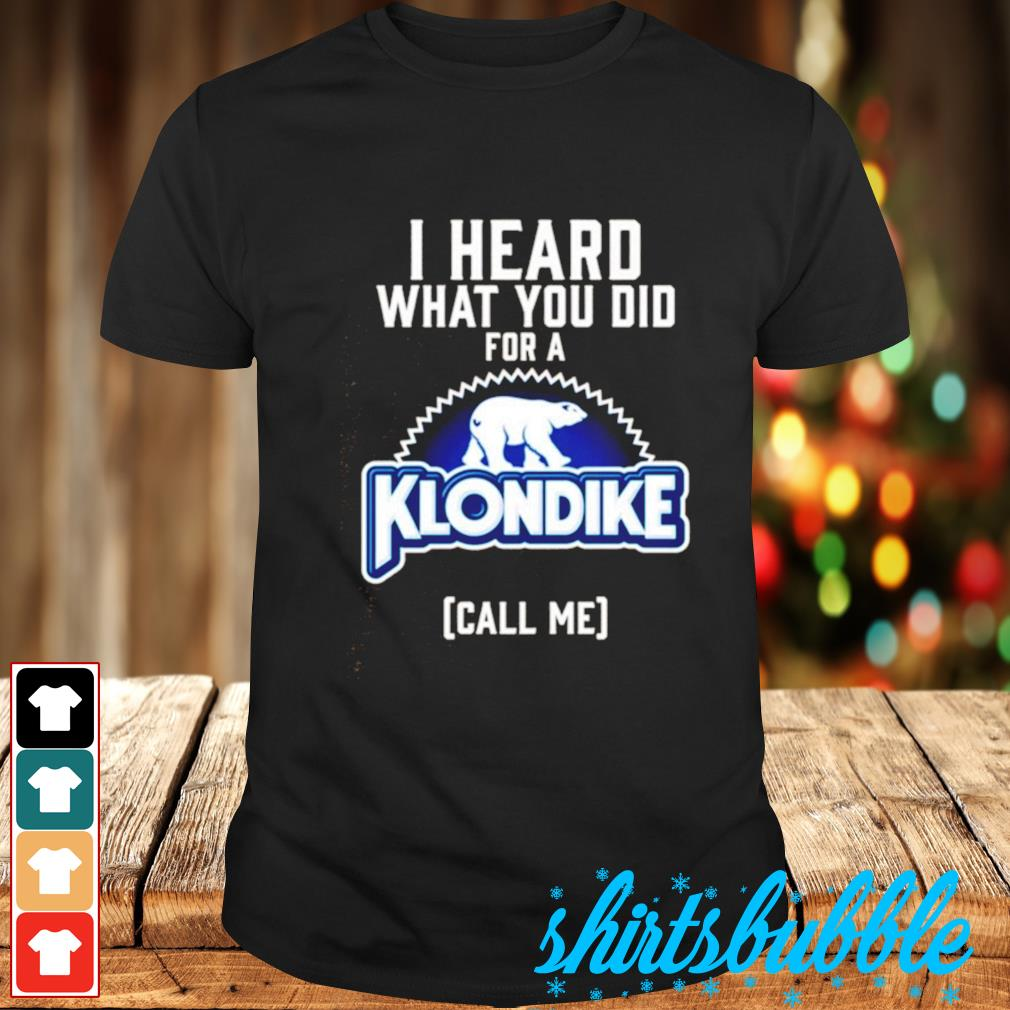 I heard what you did for a Klondike shirt