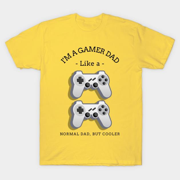 I'm a gamer dad like a normal dad but cooler shirt