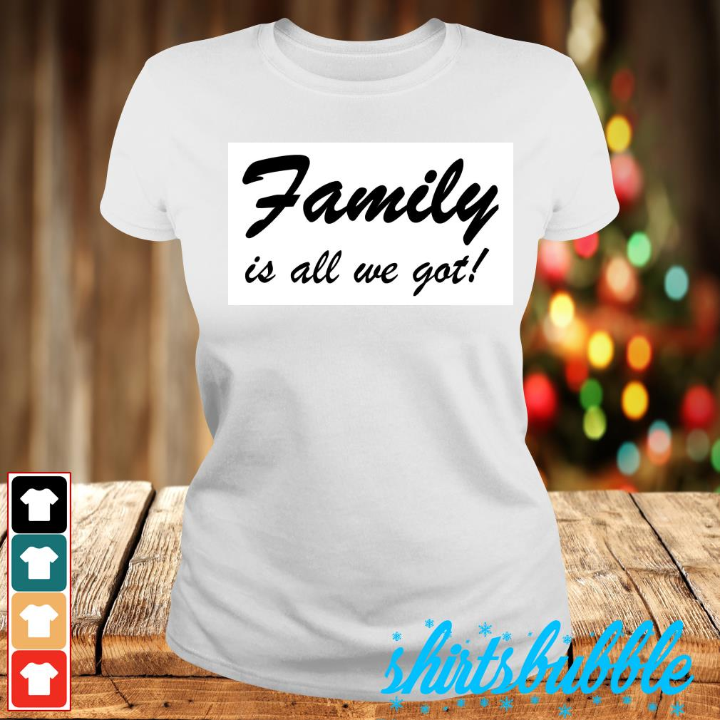 Family is all we got s Ladies-tee