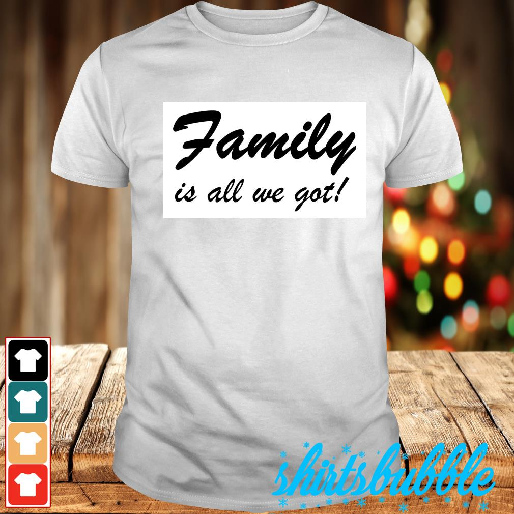 Family is all we got shirt