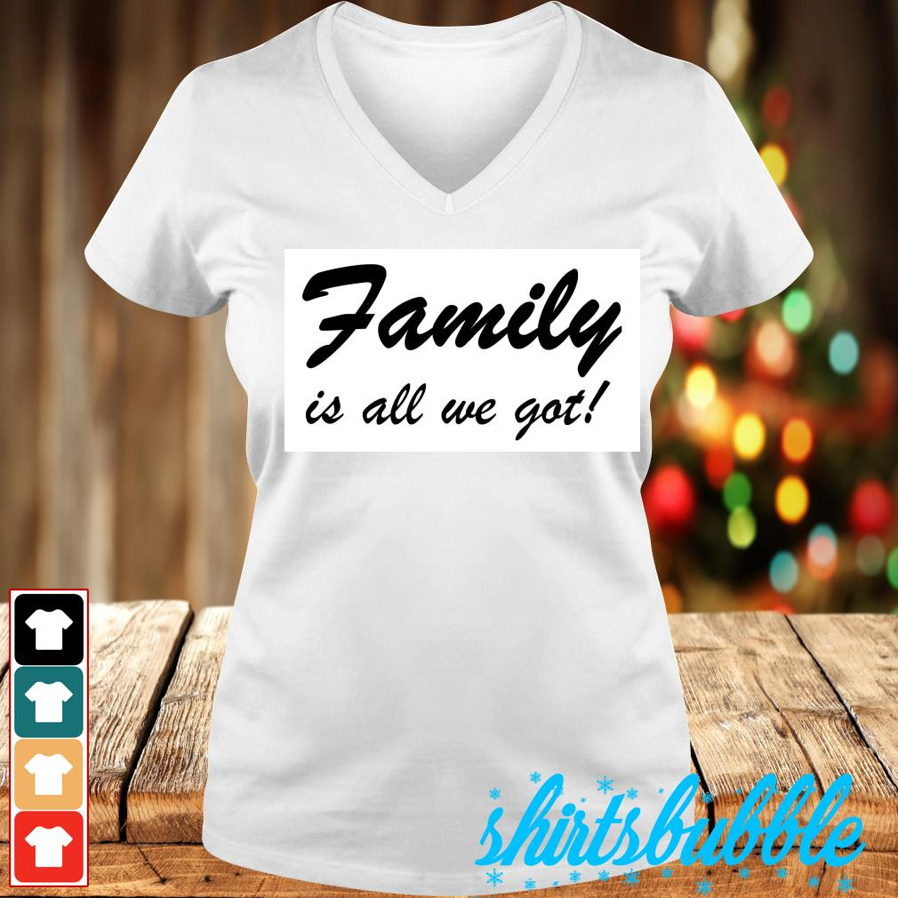 Family is all we got s V-neck t-shirt