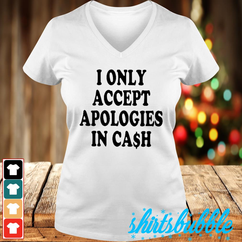 I only accept apologies in cash s V-neck t-shirt