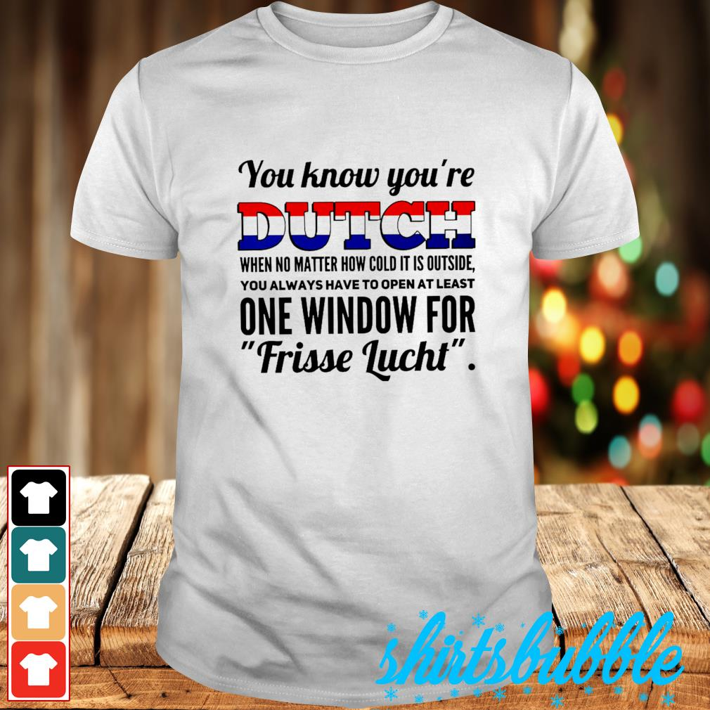 You know you're dutch when no matter how cold it outside shirt