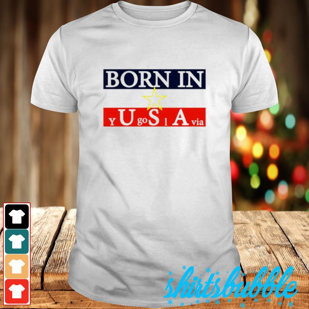 Born in Yugoslavia shirt