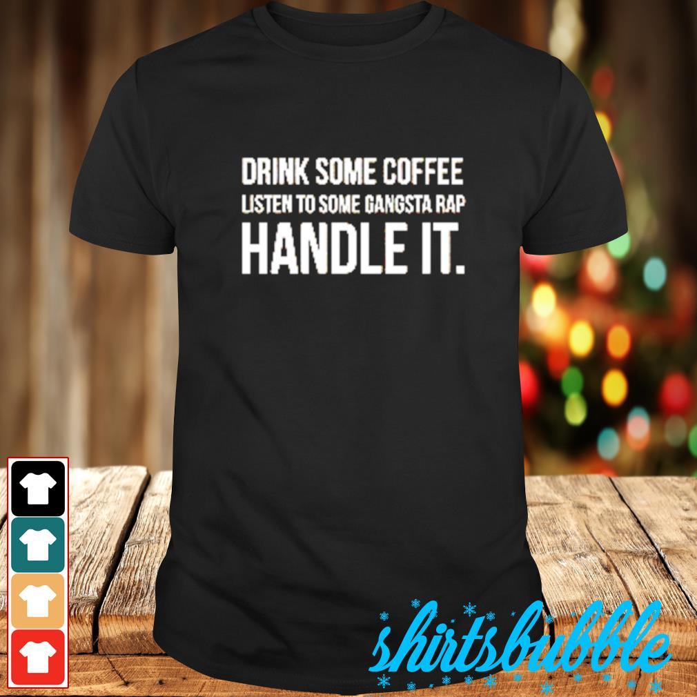 Drink some coffee listen to some gangsta rap handle it shirt