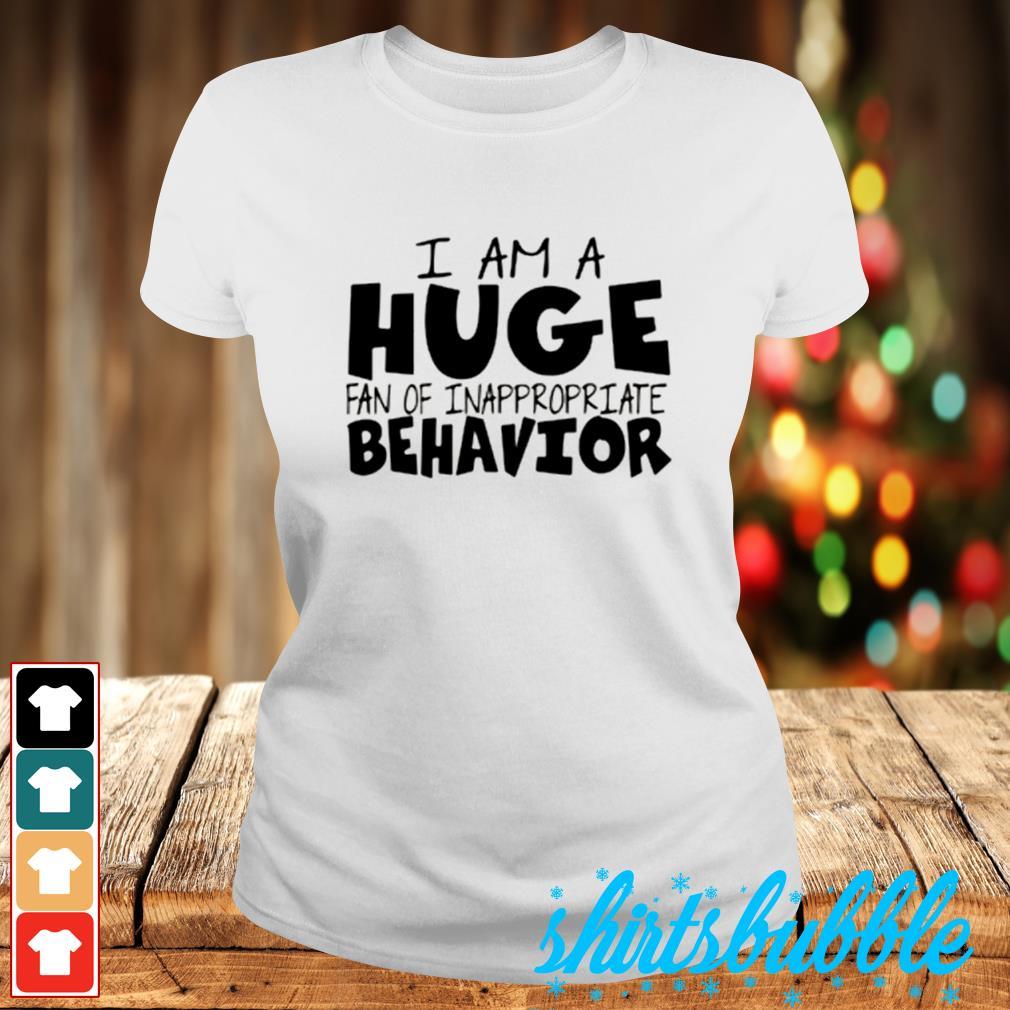 I am a huge fan of inappropreiate behavior s Ladies-tee