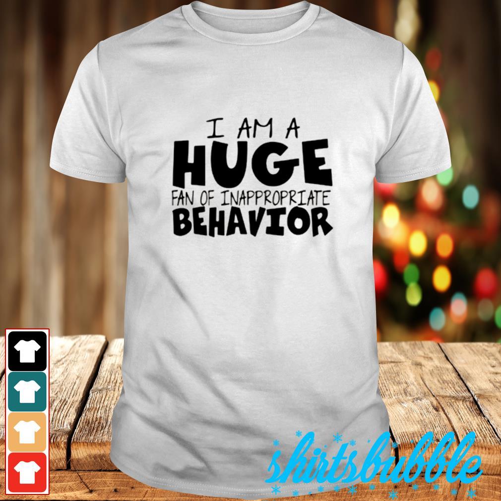 I am a huge fan of inappropreiate behavior shirt