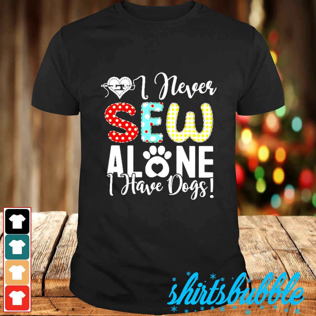 I never sew alone I have dogs shirt