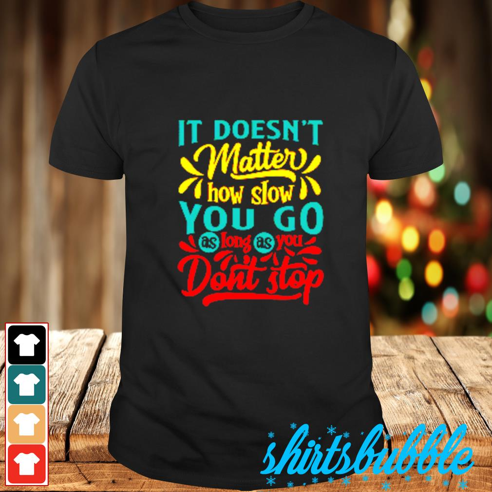 It doesn't matter how slow you go as long as you don't stop shirt