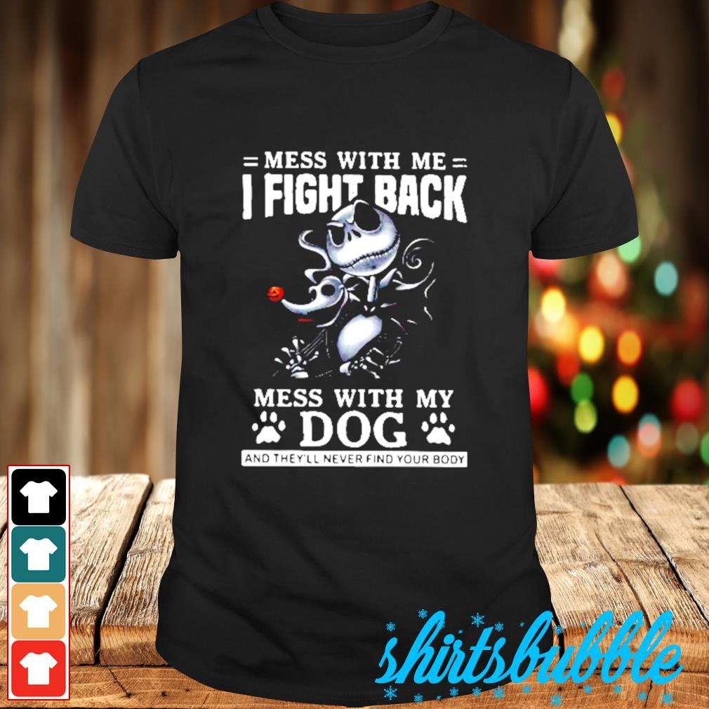 Jack Skellington mess with me I fight back mess With my dog and they'll never find your body shirt