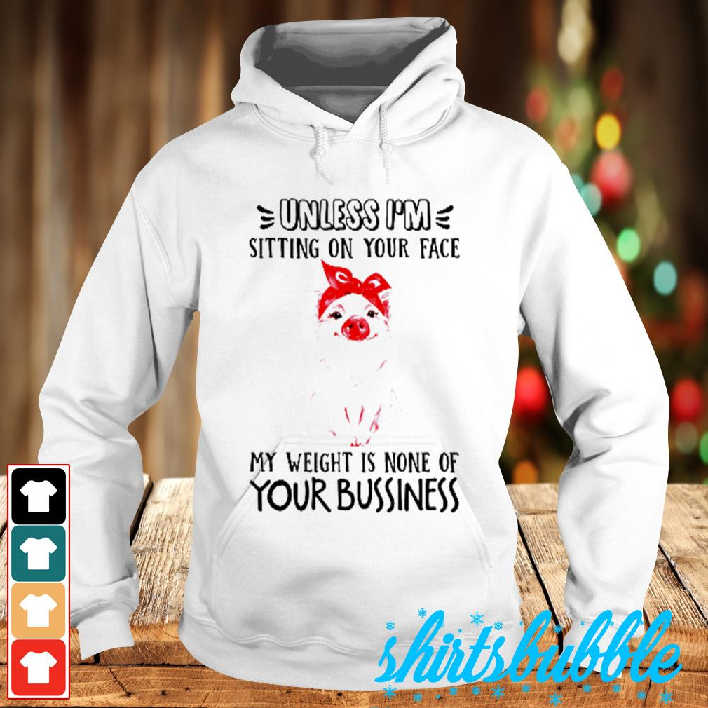 Pig Unless I'm sitting on your face my weught is none of your bussiness s Hoodie