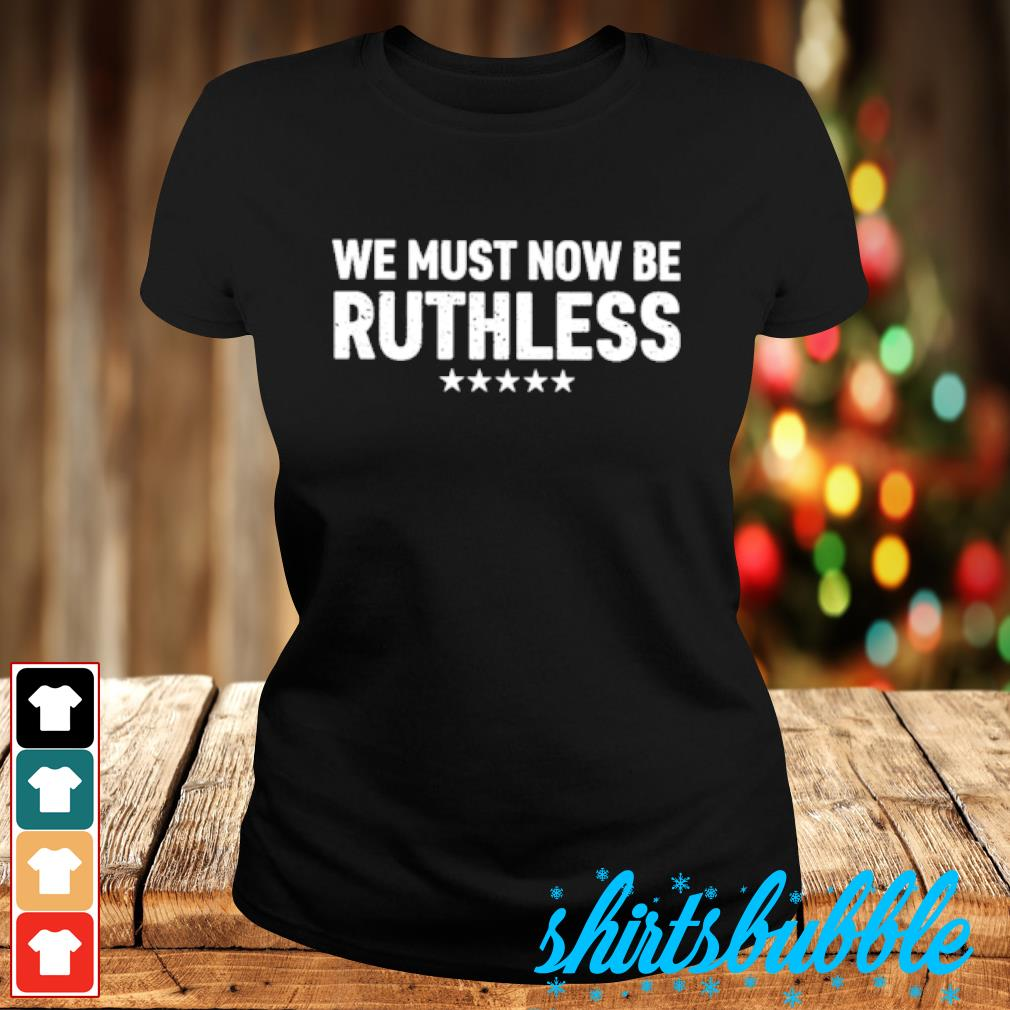 We must now be ruthless s Ladies-tee