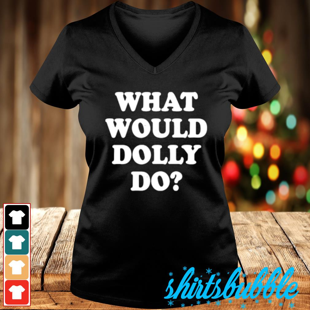 What would Dolly do s V-neck t-shirt