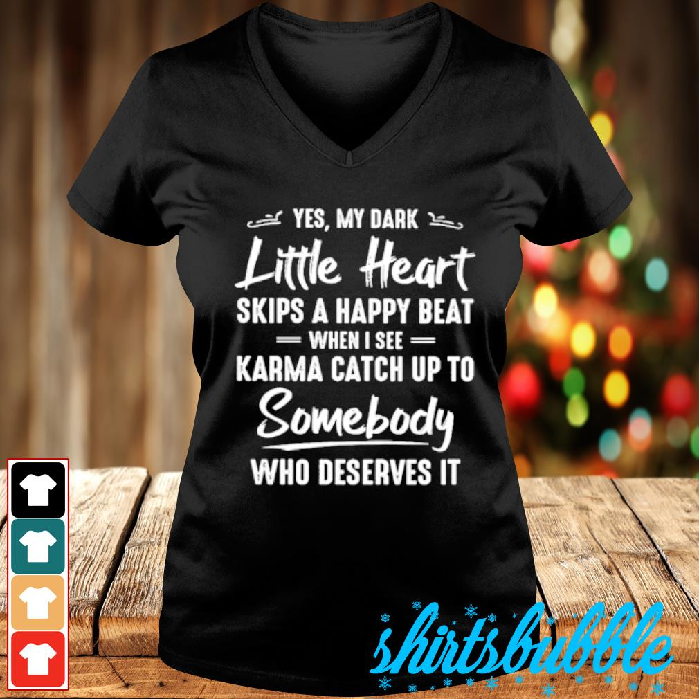 Yes my dark little heart skips a happy beat when I see Karma catch up to somebody who deserves it s V-neck t-shirt