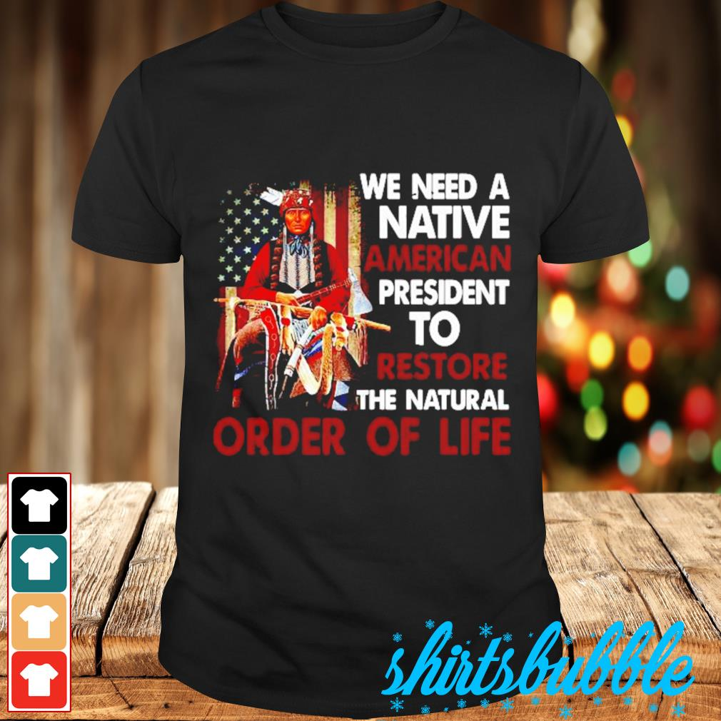 Native American we need a Native American president to restore the natural order of life shirt