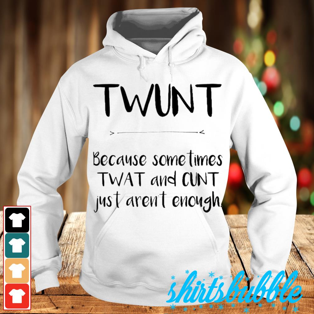 Twunt because sometimes wat and cunt just aren't enough s Hoodie